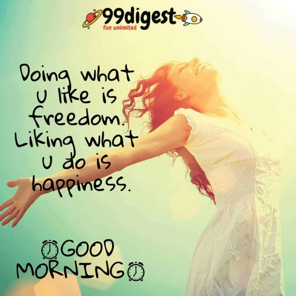 Best Good Morning Wishes In English Doing what you like is freedom. Liking what you do is happiness.