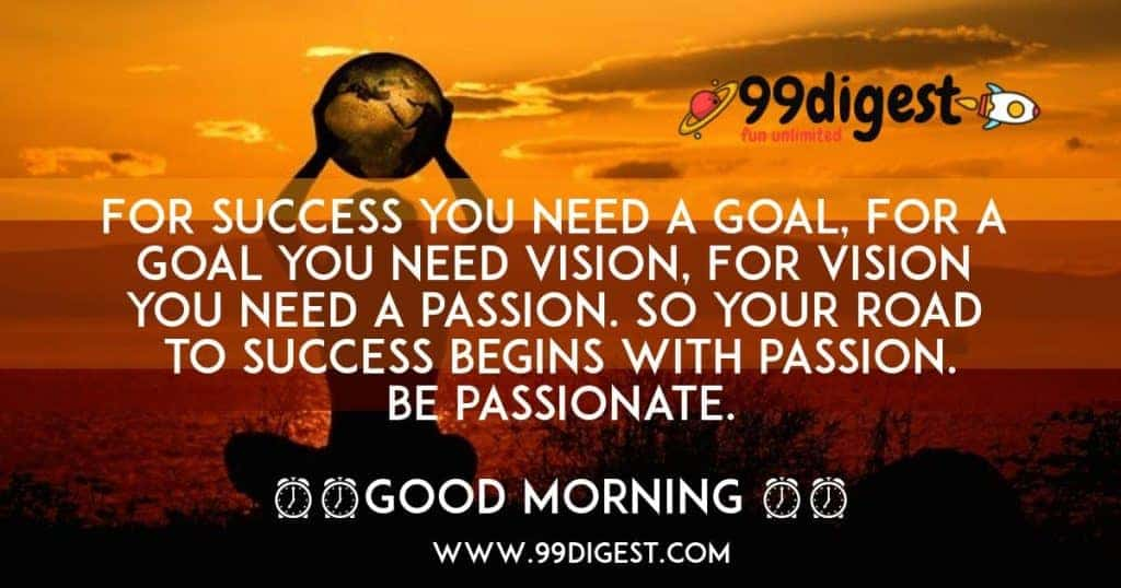 For success you need a goal, For a goal you need vision, For vision you need a passion.